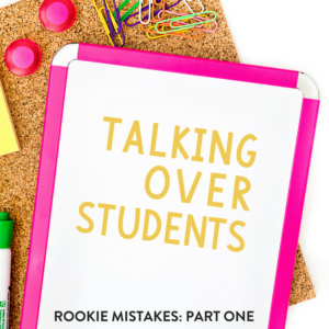 Rookie Teacher Mistake: Talking Over Students